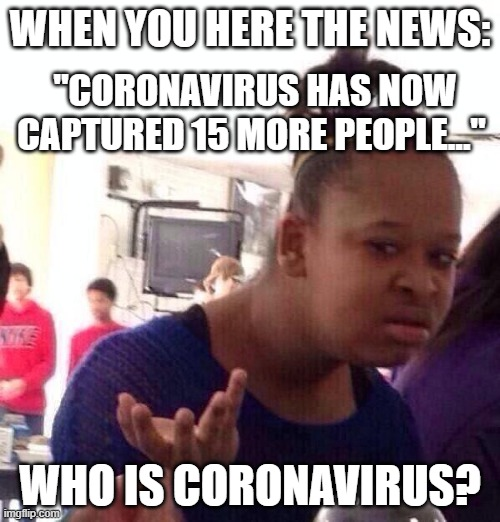 "Is he/she a spy? |  WHEN YOU HERE THE NEWS:; ""CORONAVIRUS HAS NOW CAPTURED 15 MORE PEOPLE...""; WHO IS CORONAVIRUS? 