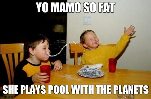 Yo mama |  YO MAMO SO FAT; SHE PLAYS POOL WITH THE PLANETS | image tagged in memes,yo mamas so fat | made w/ Imgflip meme maker