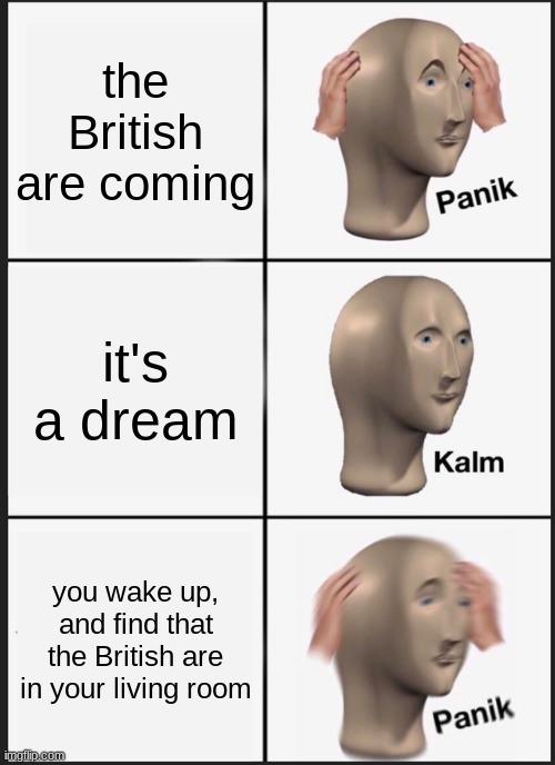 Oh no, the british are coming... |  the British are coming; it's a dream; you wake up, and find that the British are in your living room | image tagged in memes,panik kalm panik,oh no,the british are coming,they're in your living room | made w/ Imgflip meme maker