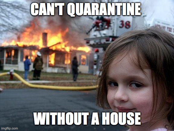 Disaster Girl Meme |  CAN'T QUARANTINE; WITHOUT A HOUSE | image tagged in memes,disaster girl | made w/ Imgflip meme maker