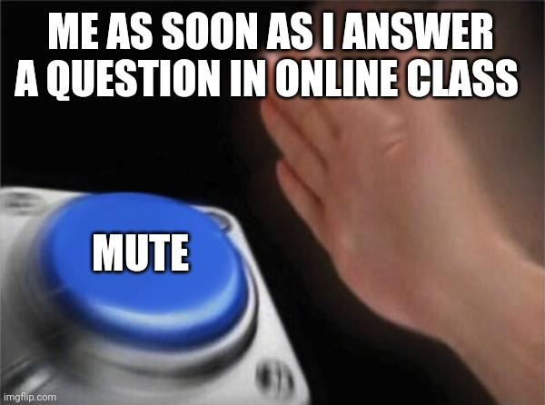 Blank Nut Button Meme |  ME AS SOON AS I ANSWER A QUESTION IN ONLINE CLASS; MUTE | image tagged in memes,blank nut button | made w/ Imgflip meme maker