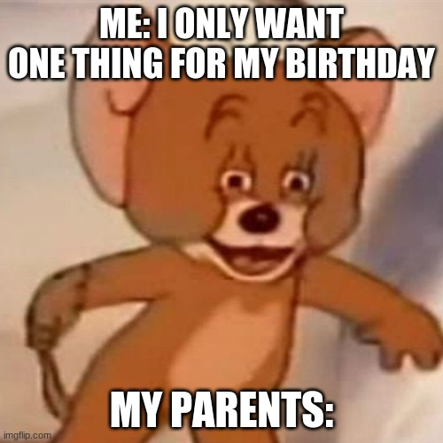 eh..? |  ME: I ONLY WANT ONE THING FOR MY BIRTHDAY; MY PARENTS: | image tagged in polish jerry | made w/ Imgflip meme maker