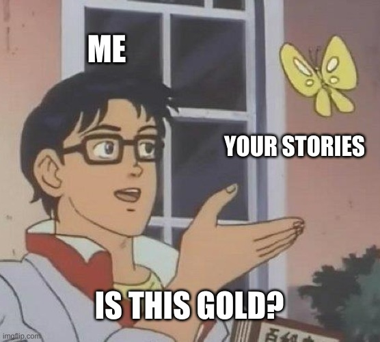 Stories about finding treasure!! |  ME; YOUR STORIES; IS THIS GOLD? | image tagged in memes,is this a pigeon | made w/ Imgflip meme maker