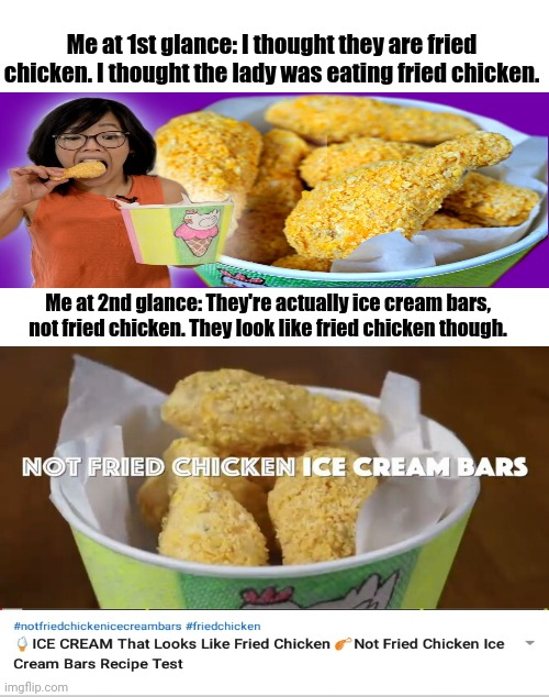 The not fried chicken ice cream bars |  Me at 1st glance: I thought they are fried chicken. I thought the lady was eating fried chicken. Me at 2nd glance: They're actually ice cream bars, not fried chicken. They look like fried chicken though. | image tagged in blank white template,ice cream,funny,memes,meme,fried chicken | made w/ Imgflip meme maker