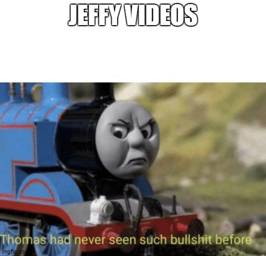 Thomas had never seen such bullshit before |  JEFFY VIDEOS | image tagged in thomas had never seen such bullshit before | made w/ Imgflip meme maker