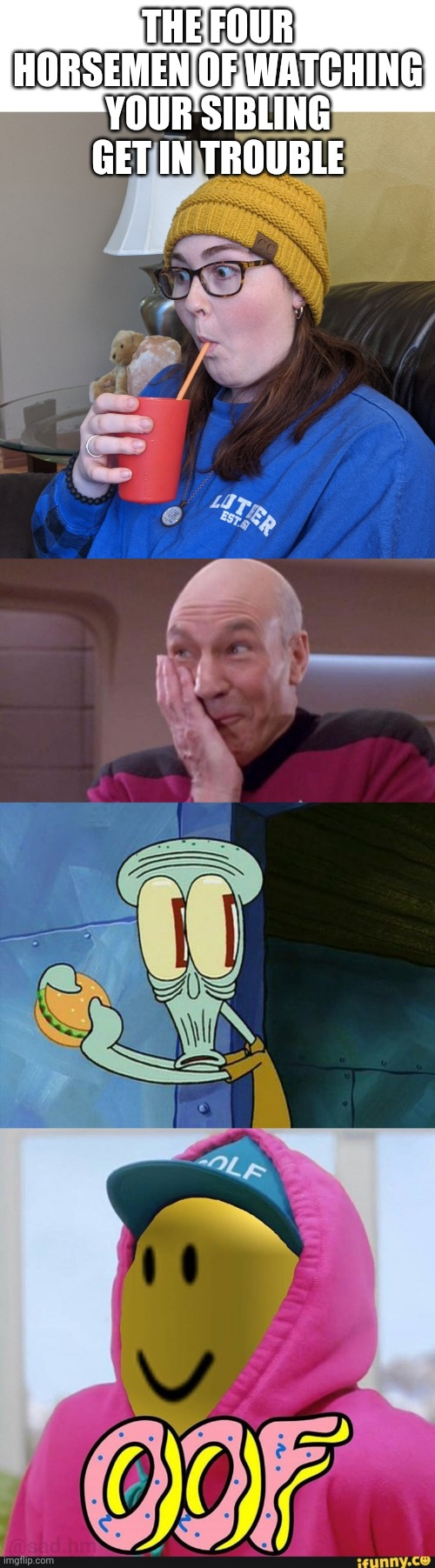 THE FOUR HORSEMEN OF WATCHING YOUR SIBLING GET IN TROUBLE | image tagged in picard oops,oh shit squidward,roblox oof | made w/ Imgflip meme maker