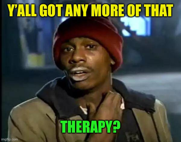 Y'all Got Any More Of That Meme | Y'ALL GOT ANY MORE OF THAT THERAPY? | image tagged in memes,y'all got any more of that | made w/ Imgflip meme maker