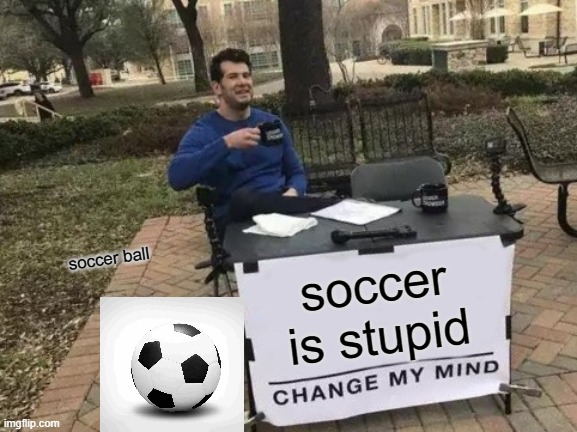 Change My Mind |  soccer ball; soccer is stupid | image tagged in memes,change my mind | made w/ Imgflip meme maker