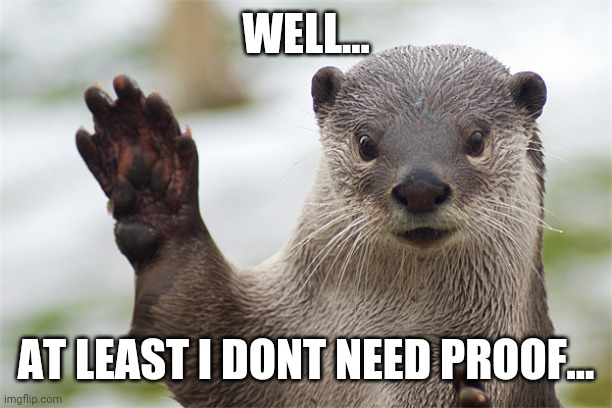 Welcome Back, Otter. | WELL... AT LEAST I DONT NEED PROOF... | image tagged in welcome back otter | made w/ Imgflip meme maker