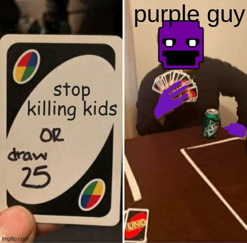 UNO Draw 25 Cards |  purple guy; stop killing kids | image tagged in memes,uno draw 25 cards | made w/ Imgflip meme maker