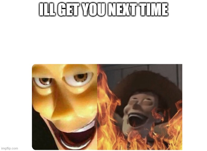 Satanic Woody | ILL GET YOU NEXT TIME | image tagged in satanic woody | made w/ Imgflip meme maker