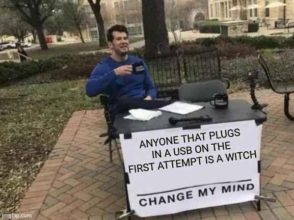IT'S TRUE |  ANYONE THAT PLUGS IN A USB ON THE FIRST ATTEMPT IS A WITCH | image tagged in memes,change my mind,usb,witch | made w/ Imgflip meme maker