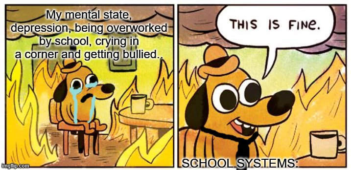 This Is Fine |  My mental state, depression, being overworked by school, crying in a corner and getting bullied.. SCHOOL SYSTEMS: | image tagged in memes,this is fine | made w/ Imgflip meme maker