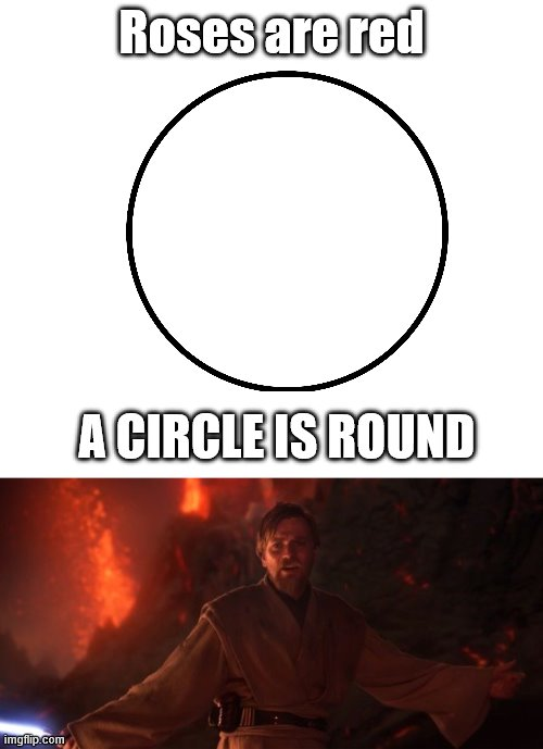 You know what he said |  Roses are red; A CIRCLE IS ROUND | image tagged in star wars prequels,star wars,high ground | made w/ Imgflip meme maker
