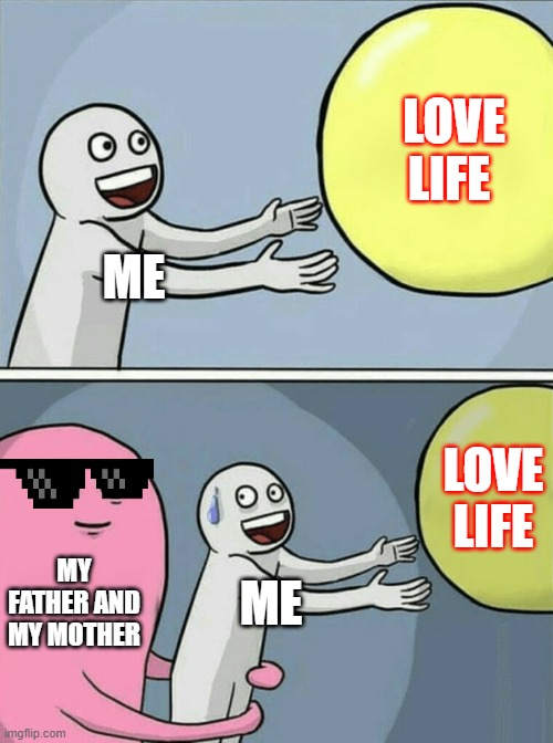 n tem nome |  LOVE LIFE; ME; LOVE LIFE; MY FATHER AND MY MOTHER; ME | image tagged in memes,running away balloon | made w/ Imgflip meme maker