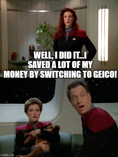 Q-surance |  WELL, I DID IT...I SAVED A LOT OF MY MONEY BY SWITCHING TO GEICO! | image tagged in janeway and q | made w/ Imgflip meme maker