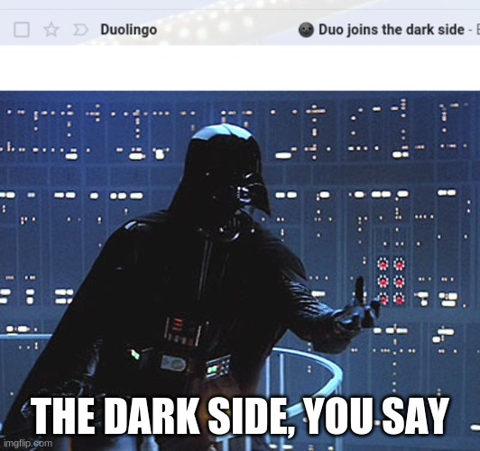 @_@ |  THE DARK SIDE, YOU SAY | image tagged in darth vader - come to the dark side,duolingo,the dark side | made w/ Imgflip meme maker