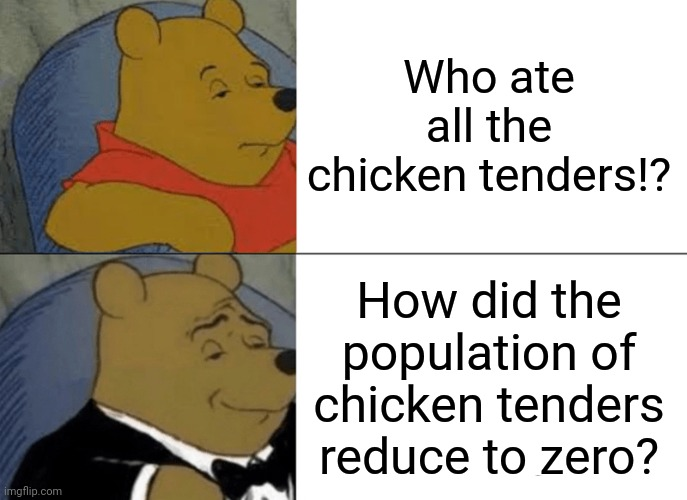 Tuxedo Winnie The Pooh Meme |  Who ate all the chicken tenders!? How did the population of chicken tenders reduce to zero? | image tagged in memes,tuxedo winnie the pooh | made w/ Imgflip meme maker