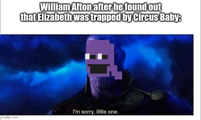 William Afton is Thanos |  William Afton after he found out that Elizabeth was trapped by Circus Baby: | image tagged in i'm sorry little one | made w/ Imgflip meme maker