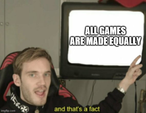 and that's a fact |  ALL GAMES ARE MADE EQUALLY | image tagged in and that's a fact | made w/ Imgflip meme maker