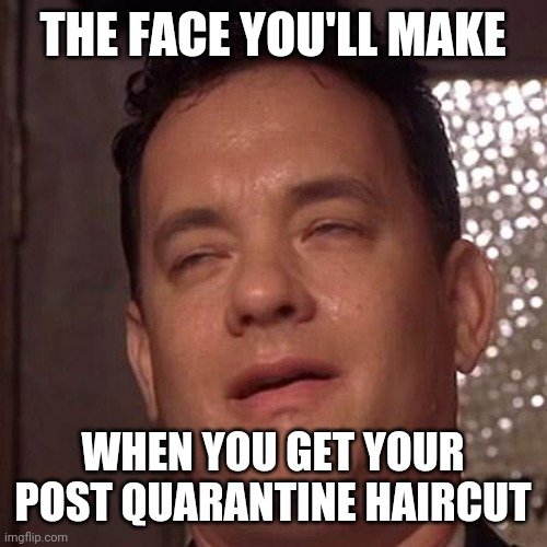 Haircut |  THE FACE YOU'LL MAKE; WHEN YOU GET YOUR POST QUARANTINE HAIRCUT | image tagged in tom hanks orgasm,haircut,quarantine,lockdown,hair | made w/ Imgflip meme maker