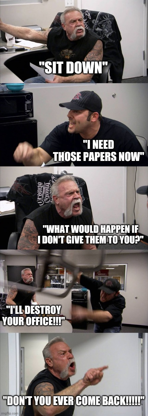 "Raondom |  ""SIT DOWN""; ""I NEED THOSE PAPERS NOW""; ""WHAT WOULD HAPPEN IF I DON'T GIVE THEM TO YOU?""; ""I'LL DESTROY YOUR OFFICE!!!""; ""DON'T YOU EVER COME BACK!!!!!"" 