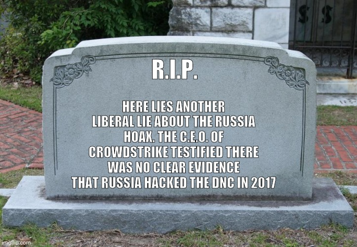 Another Day, Another Liberal Lie Exposed |  HERE LIES ANOTHER LIBERAL LIE ABOUT THE RUSSIA HOAX. THE C.E.O. OF CROWDSTRIKE TESTIFIED THERE WAS NO CLEAR EVIDENCE THAT RUSSIA HACKED THE DNC IN 2017; R.I.P. | image tagged in gravestone,russian hackers,dncleaks,politics,hoax,stupid liberals | made w/ Imgflip meme maker