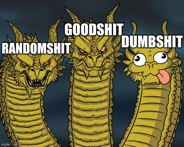 Oof |  GOODSHIT; DUMBSHIT; RANDOMSHIT | image tagged in three-headed dragon | made w/ Imgflip meme maker
