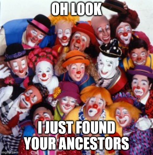 clown |  OH LOOK; I JUST FOUND YOUR ANCESTORS | image tagged in clowns | made w/ Imgflip meme maker