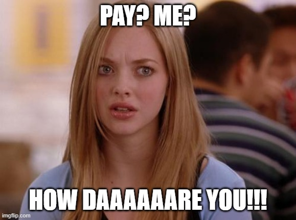 OMG Karen |  PAY? ME? HOW DAAAAAARE YOU!!! | image tagged in memes,omg karen | made w/ Imgflip meme maker