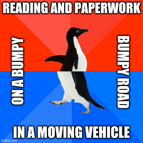 Awesome Awkward Penguin |  READING AND PAPERWORK; ON A BUMPY; BUMPY ROAD; IN A MOVING VEHICLE | image tagged in memes,awesome awkward penguin | made w/ Imgflip meme maker