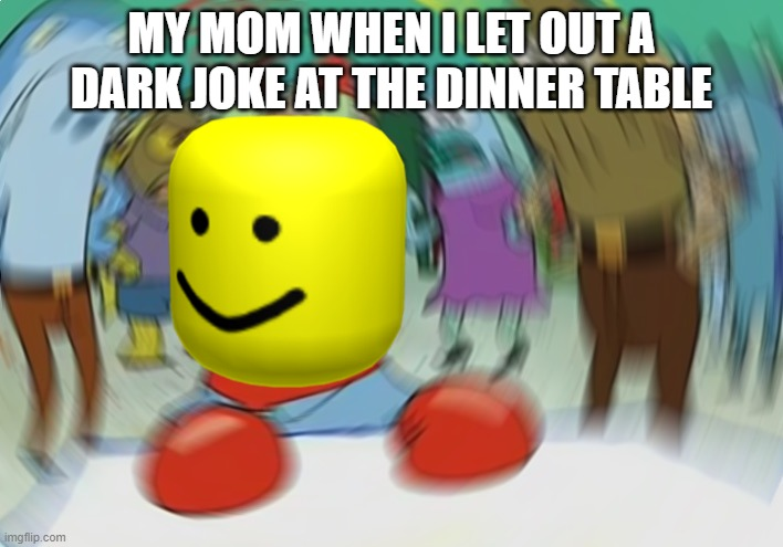 Mr Krabs Blur Meme Meme | MY MOM WHEN I LET OUT A DARK JOKE AT THE DINNER TABLE | image tagged in memes,mr krabs blur meme | made w/ Imgflip meme maker