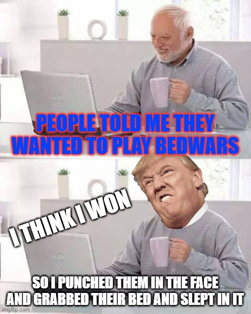 i guess i made a mistake |  PEOPLE TOLD ME THEY WANTED TO PLAY BEDWARS; I THINK I WON; SO I PUNCHED THEM IN THE FACE AND GRABBED THEIR BED AND SLEPT IN IT | image tagged in memes,hide the pain harold | made w/ Imgflip meme maker