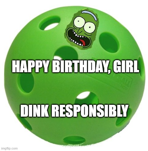 Pickleball birthday |  HAPPY BIRTHDAY, GIRL; DINK RESPONSIBLY | image tagged in happy birthday | made w/ Imgflip meme maker