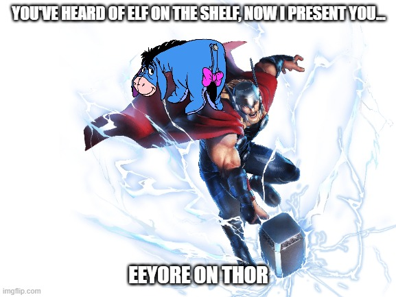 an all new crossover! |  YOU'VE HEARD OF ELF ON THE SHELF, NOW I PRESENT YOU... EEYORE ON THOR | image tagged in thor,eeyore,marvel,winnie the pooh,marvel comics,elf on the shelf | made w/ Imgflip meme maker