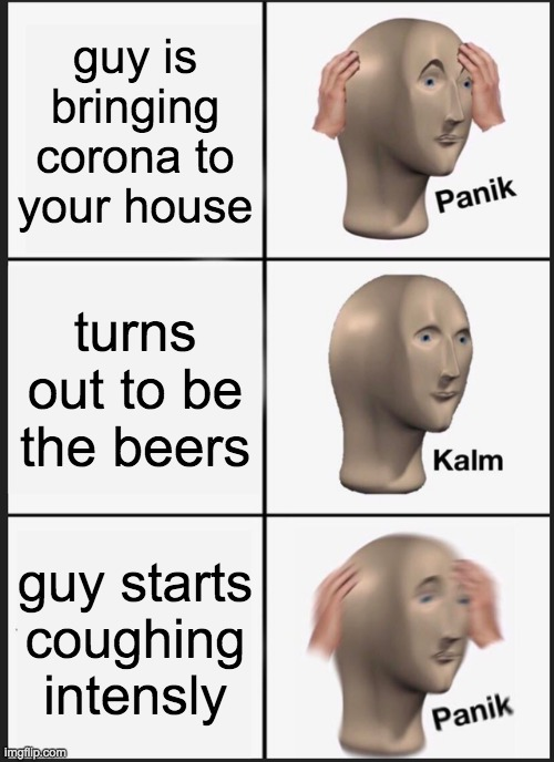 Panik Kalm Panik |  guy is bringing corona to your house; turns out to be the beers; guy starts coughing intensly | image tagged in memes,panik kalm panik,coronavirus | made w/ Imgflip meme maker