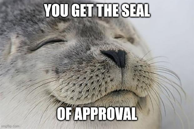 Satisfied Seal |  YOU GET THE SEAL; OF APPROVAL | image tagged in memes,satisfied seal | made w/ Imgflip meme maker
