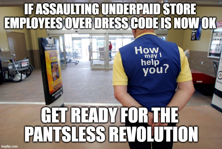 The revolution is upon us |  IF ASSAULTING UNDERPAID STORE  EMPLOYEES OVER DRESS CODE IS NOW OK; GET READY FOR THE  PANTSLESS REVOLUTION | image tagged in walmart help | made w/ Imgflip meme maker