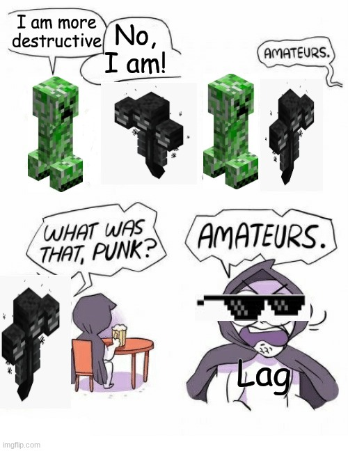 Lol? Lol. |  I am more destructive; No, I am! Lag | image tagged in amateurs | made w/ Imgflip meme maker
