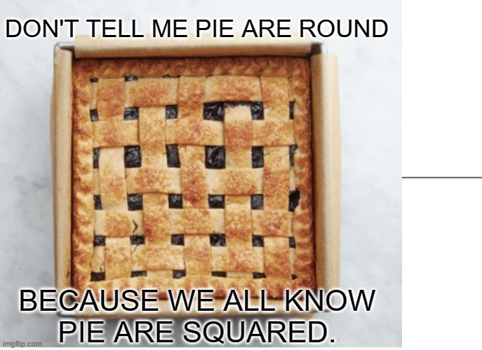 DON'T TELL ME PIE ARE ROUND; BECAUSE WE ALL KNOW PIE ARE SQUARED. | image tagged in math | made w/ Imgflip meme maker