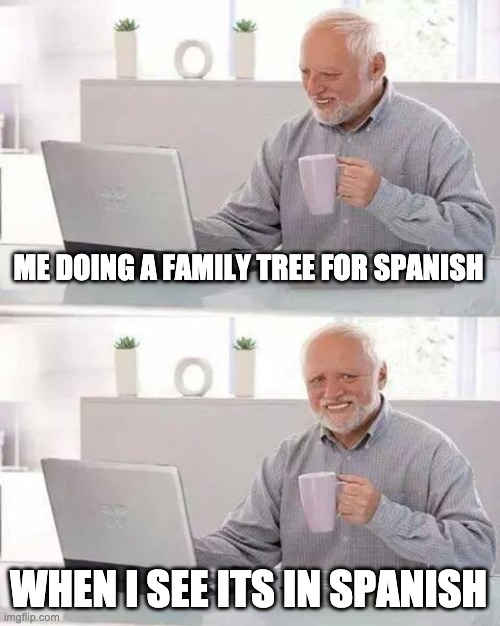 Hide the Pain Harold Meme |  ME DOING A FAMILY TREE FOR SPANISH; WHEN I SEE ITS IN SPANISH | image tagged in memes,hide the pain harold | made w/ Imgflip meme maker