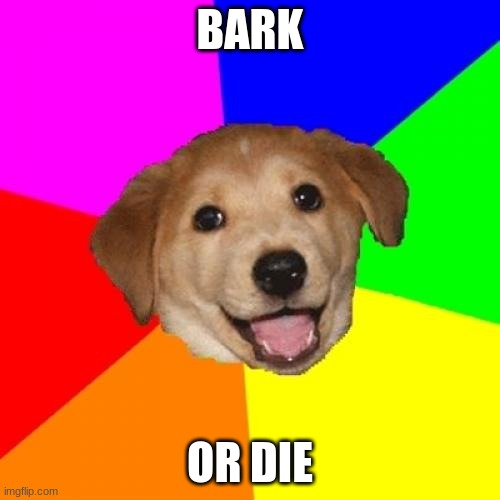 Advice Dog |  BARK; OR DIE | image tagged in memes,advice dog | made w/ Imgflip meme maker