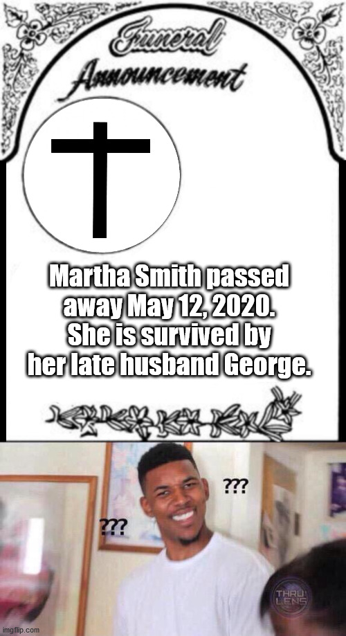Wanted Dead or Alive |  Martha Smith passed away May 12, 2020. She is survived by her late husband George. | image tagged in black guy confused,obituary funeral announcement | made w/ Imgflip meme maker