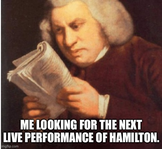 Waiting for Hamilton |  ME LOOKING FOR THE NEXT LIVE PERFORMANCE OF HAMILTON. | image tagged in hamilton,theater,musical,performance,acting,problems | made w/ Imgflip meme maker