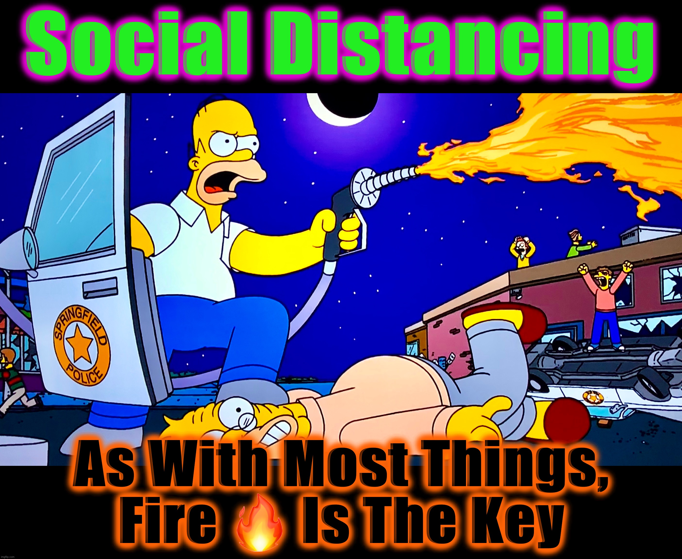 Covidiot The Barbarian |  Social Distancing; As With Most Things, Fire 🔥 Is The Key | image tagged in covidiots,social distancing,memes,flamethrower,the simpsons,coronavirus | made w/ Imgflip meme maker