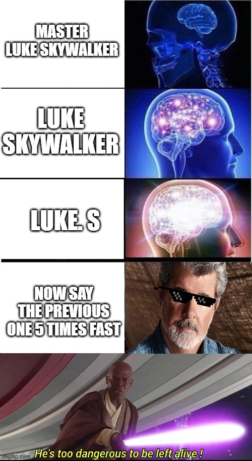 MASTER LUKE SKYWALKER; LUKE SKYWALKER; LUKE. S; NOW SAY THE PREVIOUS ONE 5 TIMES FAST | image tagged in memes,expanding brain,he's too dangerous to be left alive | made w/ Imgflip meme maker