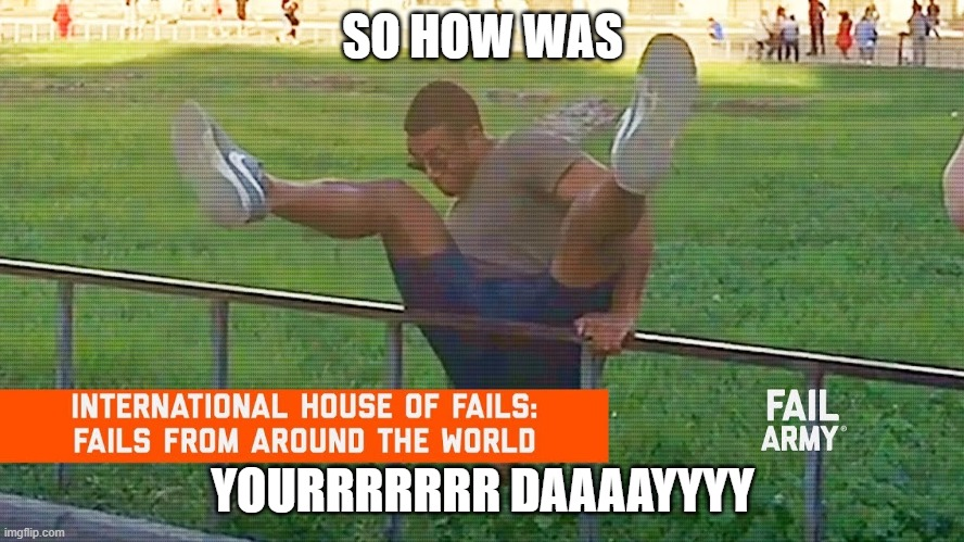 Fails |  SO HOW WAS; YOURRRRRRR DAAAAYYYY | image tagged in epic fail,fail | made w/ Imgflip meme maker