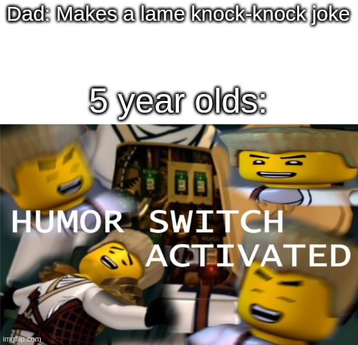 Humor Switch Activated |  Dad: Makes a lame knock-knock joke; 5 year olds: | image tagged in humor switch activated | made w/ Imgflip meme maker