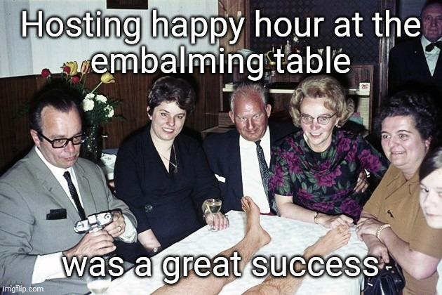 Happy hour embalming |  Hosting happy hour at the embalming table; was a great success | image tagged in dead,legs,party,drinking | made w/ Imgflip meme maker