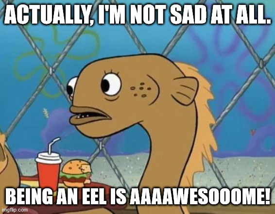 Sadly I Am Only An Eel Meme |  ACTUALLY, I'M NOT SAD AT ALL. BEING AN EEL IS AAAAWESOOOME! | image tagged in memes,sadly i am only an eel | made w/ Imgflip meme maker